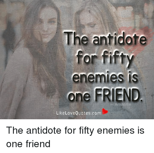 Antidote, Memes, and Enemies: The antidote  for fifty  enemies is  one FRIEND  LikeLoveQuotes.com The antidote for fifty enemies is one friend