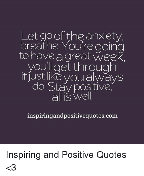 Positive Anxiety Quotes The Anxiety Breathe You're Going to Have a Great Week You Get  Positive Anxiety Quotes