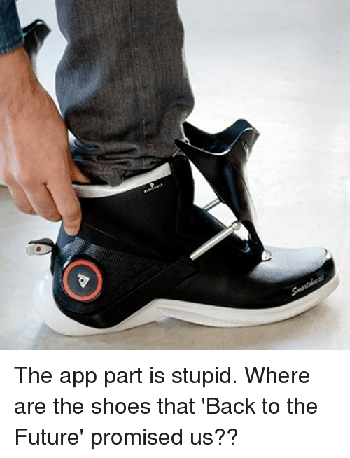 Back to the Future, Dank, and Future: The app part is stupid.  Where are the shoes that 'Back to the Future' promised us??