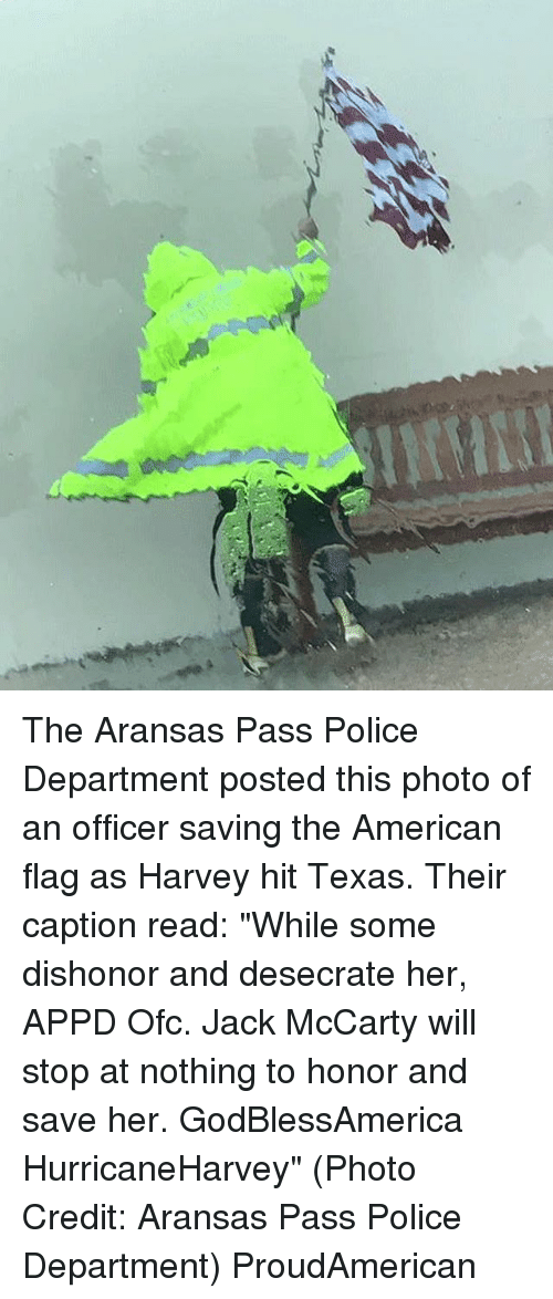 "Memes, Police, and American: The Aransas Pass Police Department posted this photo of an officer saving the American flag as Harvey hit Texas. Their caption read: ""While some dishonor and desecrate her, APPD Ofc. Jack McCarty will stop at nothing to honor and save her. GodBlessAmerica HurricaneHarvey"" (Photo Credit: Aransas Pass Police Department) ProudAmerican"