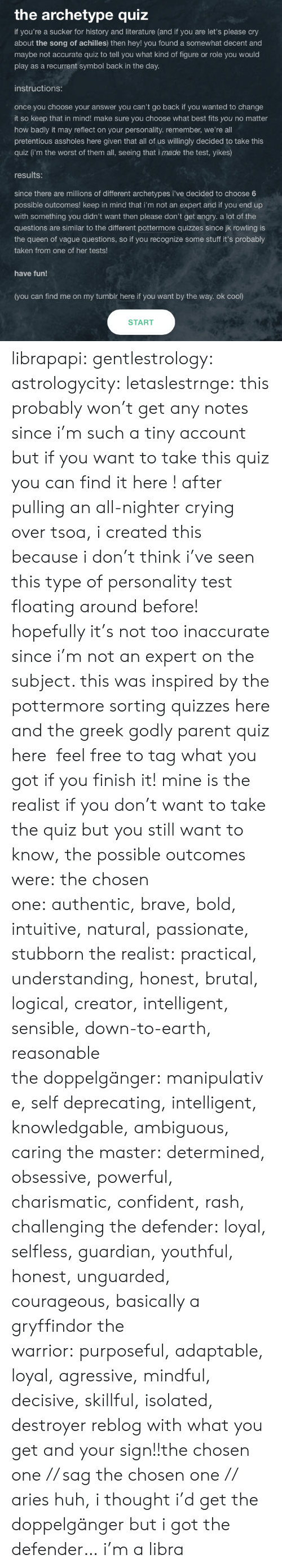 Crying, Doppelganger, and Gryffindor: the archetype quiz  if you're a sucker for history and literat u re (and if you are let's please cry  about the song of achilles) then hey! you found a somewhat decent and  maybe not accurate quiz to tell you what kind of figure or role you would  play as a recurrent symbol back in the day.  instructions:  once you choose your answer you can't go back if you wanted to change  it so keep that in mind! make sure you choose what best fits you no matter  how badly it may reflect on your personality.remember, we're all  pretentious assholes here given that all of us willingly decided to take this  quiz (i'm the worst of them all, seeing that i made the test, yikes)  results:  since there are millions of different archetypes i've decided to choose 6  possible outcomes! keep in mind that i'm not an expert and if you end up  with something you didn't want then please don't get angry. a lot of the  questions are similar to the different pottermore quizzes since jk rowling is  the queen of vague questions, so if you recognize some stuff it's probably  taken from one of her tests!  have fun!  (you can find me on my tumblr here if you want by the way. ok cool)  START librapapi:  gentlestrology:   astrologycity:  letaslestrnge:  this probably won't get any notes since i'm such a tiny account but if you want to take this quiz you can find it here ! after pulling an all-nighter crying over tsoa, i created this because i don't think i've seen this type of personality test floating around before! hopefully it's not too inaccurate since i'm not an expert on the subject. this was inspired by the pottermore sorting quizzes here and the greek godly parent quiz here  feel free to tag what you got if you finish it! mine is the realist if you don't want to take the quiz but you still want to know, the possible outcomes were:  the chosen one: authentic, brave, bold, intuitive, natural, passionate, stubborn the realist: practical, understanding, honest, brutal, logical, creator, intelligent, sensible, down-to-earth, reasonable the doppelgänger: manipulative, self deprecating, intelligent, knowledgable, ambiguous, caring the master: determined, obsessive, powerful, charismatic, confident, rash, challenging the defender: loyal, selfless, guardian, youthful, honest, unguarded, courageous, basically a gryffindor the warrior: purposeful, adaptable, loyal, agressive, mindful, decisive, skillful, isolated, destroyer    reblog with what you get and your sign!!the chosen one // sag  the chosen one // aries   huh, i thought i'd get the doppelgänger but i got the defender… i'm a libra