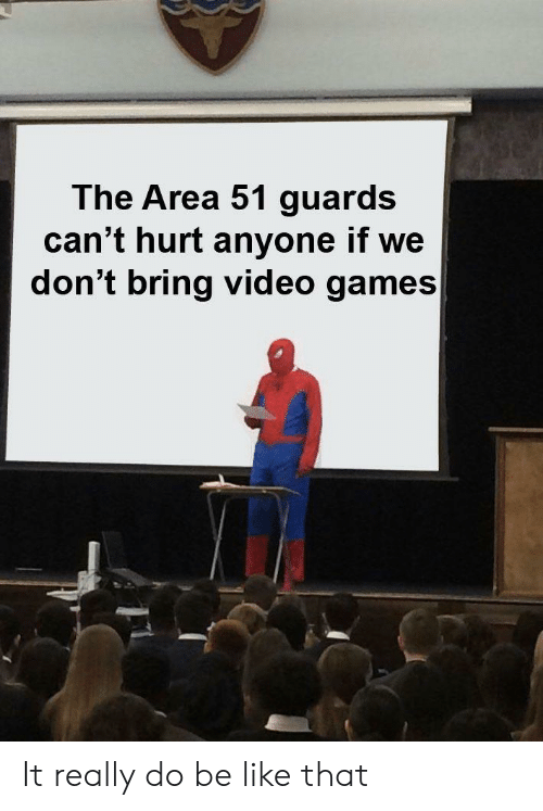 Be Like, Reddit, and Video Games: The Area 51 guards  can't hurt anyone if we  don't bring video games| It really do be like that