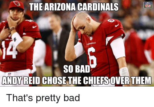 Andy Reid, Arizona Cardinals, and Bad: THE ARIZONA CARDINALS  SO BAD  ANDY REID CHOSE THE CHIEFSOVER THEM That's pretty bad