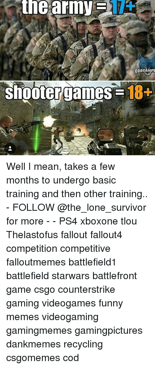 Funny, Memes, and Ps4: the  army  CODCAMPE  shooter games -18  18+ Well I mean, takes a few months to undergo basic training and then other training.. - FOLLOW @the_lone_survivor for more - - PS4 xboxone tlou Thelastofus fallout fallout4 competition competitive falloutmemes battlefield1 battlefield starwars battlefront game csgo counterstrike gaming videogames funny memes videogaming gamingmemes gamingpictures dankmemes recycling csgomemes cod