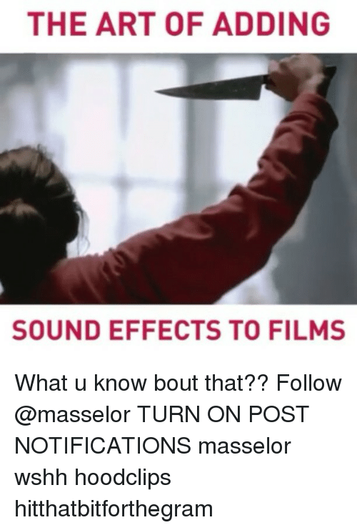 Memes, Wshh, and Film: THE ART OF ADDING  SOUND EFFECTS TO FILMS What u know bout that?? Follow @masselor TURN ON POST NOTIFICATIONS masselor wshh hoodclips hitthatbitforthegram
