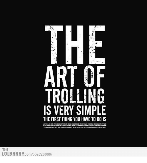 the art of trolling is very simple the first thing you have to do is