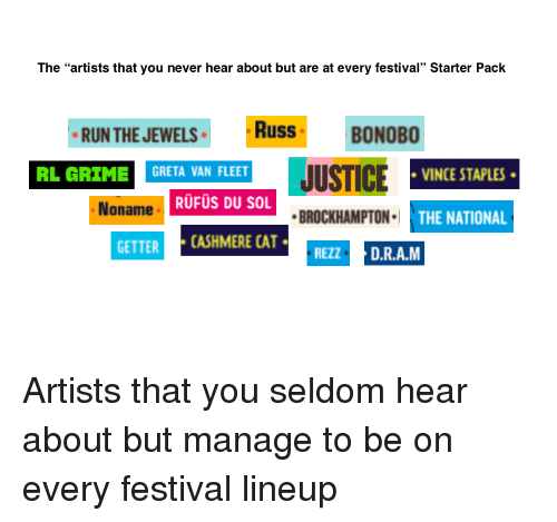 """Run, Starter Packs, and Staples: The """"artists that you never hear about but are at every festival"""" Starter Pack  RUN THE JEWELSR  RussBONOBO  RL GRIME  GRETA VAN FLEET  VINCE STAPLES  Noname  RUFUS DU SOL  BROCKHAMPTON  THE NATIONAL  GETTER CASHMERE CAT  REZZD.R.A.M"""