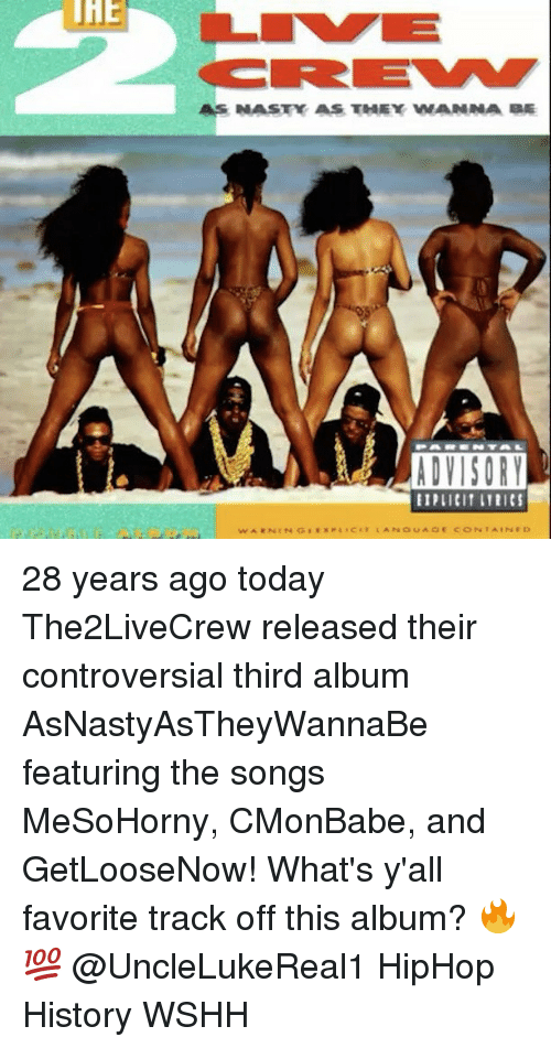 Memes, Nasty, and Wshh: THE  AS NASTY AS THEY WANNA BE  ADVISORY  EIPLICIT LYRICS 28 years ago today The2LiveCrew released their controversial third album AsNastyAsTheyWannaBe featuring the songs MeSoHorny, CMonBabe, and GetLooseNow! What's y'all favorite track off this album? 🔥💯 @UncleLukeReal1 HipHop History WSHH
