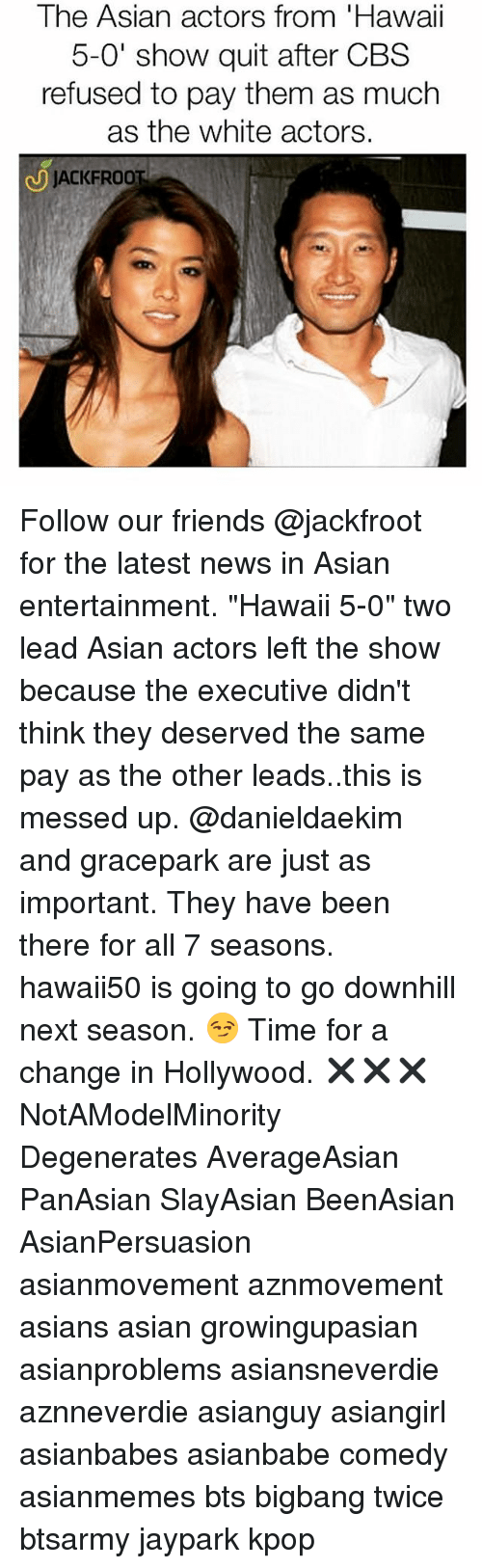 "Asian, Friends, and Memes: The Asian actors from 'Hawaii  5-0' show quit after CBS  refused to pay them as much  as the white actors.  J JACKFROOT  JACKFR Follow our friends @jackfroot for the latest news in Asian entertainment. ""Hawaii 5-0"" two lead Asian actors left the show because the executive didn't think they deserved the same pay as the other leads..this is messed up. @danieldaekim and gracepark are just as important. They have been there for all 7 seasons. hawaii50 is going to go downhill next season. 😏 Time for a change in Hollywood. ✖️✖️✖️ NotAModelMinority Degenerates AverageAsian PanAsian SlayAsian BeenAsian AsianPersuasion asianmovement aznmovement asians asian growingupasian asianproblems asiansneverdie aznneverdie asianguy asiangirl asianbabes asianbabe comedy asianmemes bts bigbang twice btsarmy jaypark kpop"