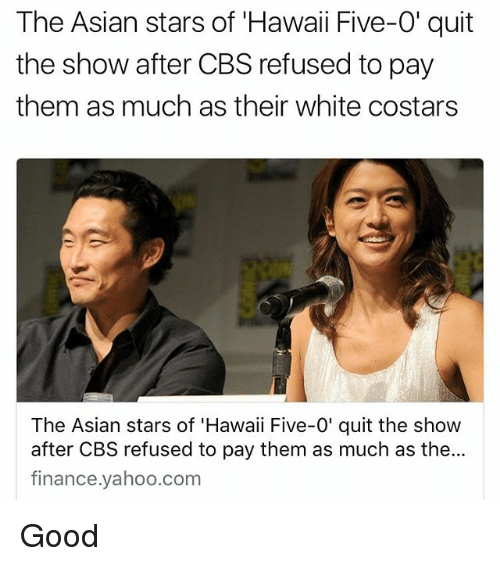 Asian, Finance, and Memes: The Asian stars of Hawaii Five-0' quit  the show after CBS refused to pay  them as much as their white costars  The Asian stars of 'Hawaii Five-0' quit the show  after CBS refused to pay them as much as the...  finance.yahoo.com Good