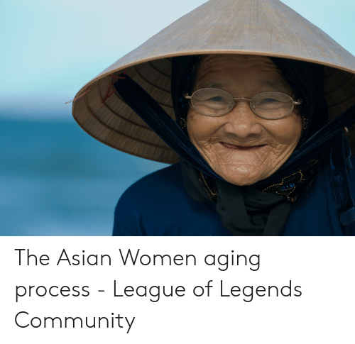 Asian, Community, and League of Legends: * The Asian Women aging process - League of Legends Community