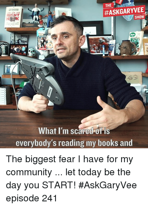 Books, Community, and Memes: THE  #ASKGARYVEE  GHT  SHOW  What I'm scared of is  everybody's reading my books and The biggest fear I have for my community ... let today be the day you START! #AskGaryVee episode 241