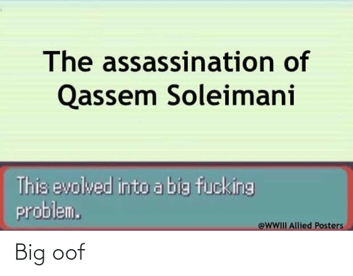 Assassination, Big, and This: The assassination of  Qassem Soleimani  This evolved into abig fucking  problem.  @WWIII Allied Posters Big oof
