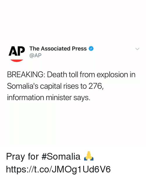 Capital, Death, and Information: The Associated Press  @AP  AP  o  BREAKING: Death toll from explosion in  Somalia's capital rises to 276,  information minister says. Pray for #Somalia 🙏 https://t.co/JMOg1Ud6V6