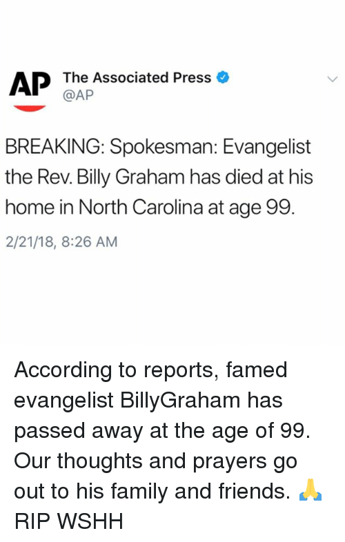 Family, Friends, and Memes: The Associated Press  @AP  BREAKING: Spokesman: Evangelist  the Rev. Billy Graham has died at his  home in North Carolina at age 99.  2/21/18, 8:26 AM According to reports, famed evangelist BillyGraham has passed away at the age of 99. Our thoughts and prayers go out to his family and friends. 🙏 RIP WSHH