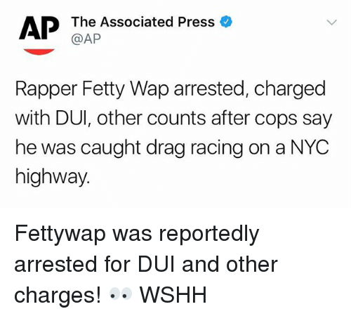 Fetty Wap, Memes, and Wshh: The Associated Press  @AP  Rapper Fetty Wap arrested, charged  with DUI, other counts after cops say  he was caught drag racing on a NYC  highway Fettywap was reportedly arrested for DUI and other charges! 👀 WSHH