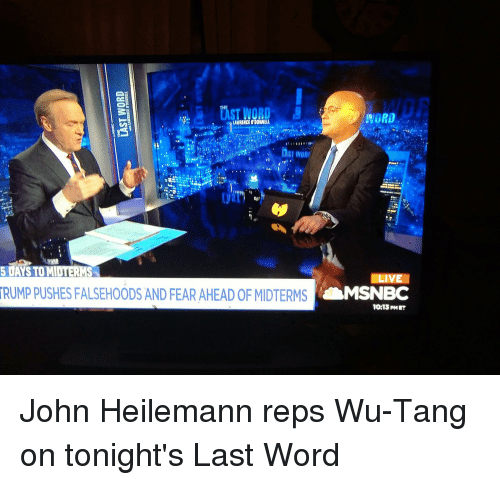 Funny, Live, and Msnbc: THE  AST NORD  WORD  LAWRENCE O'DONNELL  5 DAYS TOM  RUMP PUSHES FALSEHOODS AND FEAR AHEAD OF MIDTERMS  MS  LIVE  MSNBC  10:13 PM ET John Heilemann reps Wu-Tang on tonight's Last Word