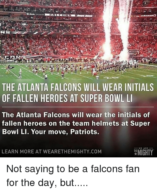Memes, Mighty, and 🤖: THE ATLANTA FALCONS WILL WEAR INITIALS  OF FALLEN HEROES AT SUPER BOWL LI  The Atlanta Falcons will wear the initials of  fallen heroes on the team helmets at Super  Bowl LI. Your move, Patriots.  WE ARE  MIGHTY  LEARN MORE AT WEARE THEMIGHTY.COM Not saying to be a falcons fan for the day, but.....