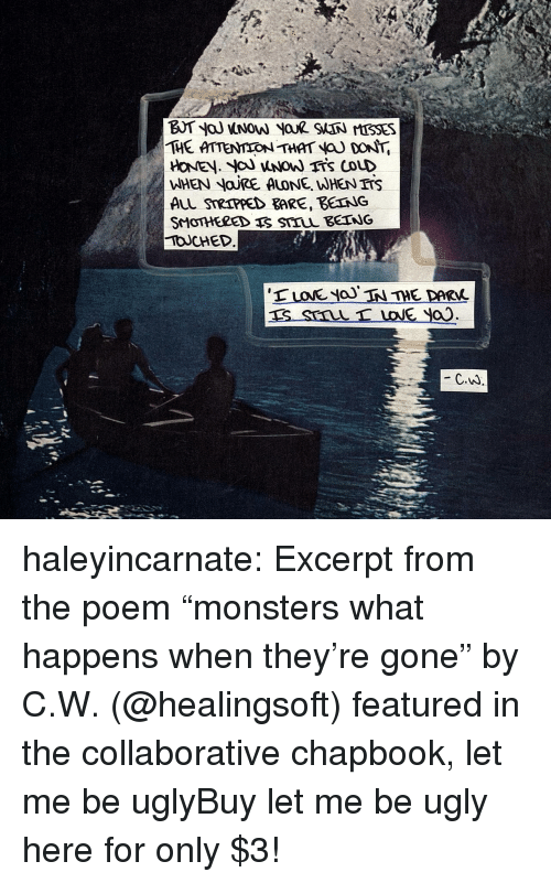 """Being Alone, Irs, and Tumblr: THE ATTENION THAT a DoNT  WHEN NOJRE ALONE, WHEN IrS  ALL STRIPPED BARE, BETNG  TOUCHED  C.W haleyincarnate:  Excerpt from the poem """"monsters  what happens when they're gone"""" by C.W. (@healingsoft) featured in the collaborative chapbook, let me be uglyBuy let me be ugly here for only $3!"""
