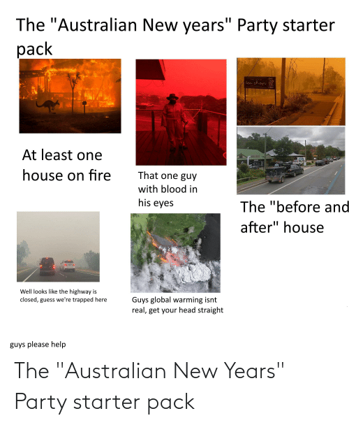 """Fire, Global Warming, and Head: The """"Australian New years"""" Party starter  pack  THE LITTLE  tea shop  At least one  MOGO OUSE  Cea shan  house on fire  That one guy  with blood in  his eyes  The """"before and  after"""" house  Well looks like the highway is  Guys global warming isnt  real, get your head straight  closed, guess we're trapped here  guys please help  0 The """"Australian New Years"""" Party starter pack"""