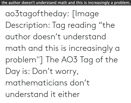 """Target, Tumblr, and Blog: the author doesn't understand math and this is increasingly a problem,  ................... ao3tagoftheday:  [Image Description: Tag reading """"the author doesn't understand math and this is increasingly a problem""""]  The AO3 Tag of the Day is: Don't worry, mathematicians don't understand it either"""