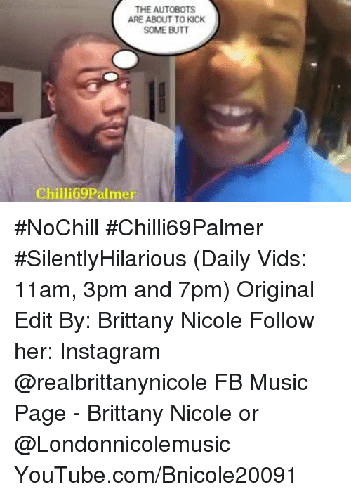 Butt, Instagram, and Memes: THE AUTOBOTS  ARE ABOUT TO KICK  SOME BUTT  Chilli69 Palmer #NoChill  #Chilli69Palmer  #SilentlyHilarious  (Daily Vids:  11am, 3pm and 7pm)  Original  Edit By: Brittany Nicole  Follow her:  Instagram @realbrittanynicole FB Music Page - Brittany Nicole or @Londonnicolemusic YouTube.com/Bnicole20091