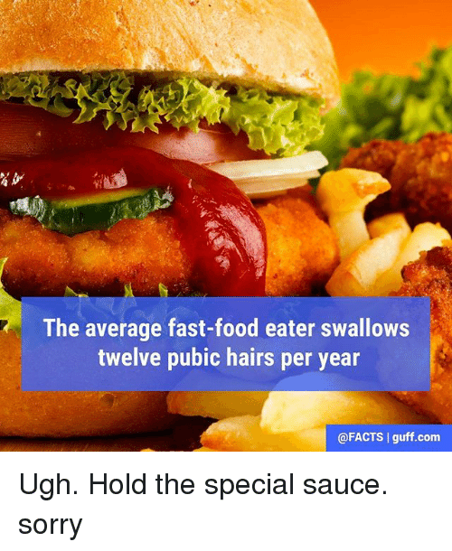 Facts, Fast Food, and Food: The average fast-food eater swallows  twelve pubic hairs per year  @FACTS I guff.com Ugh. Hold the special sauce. sorry