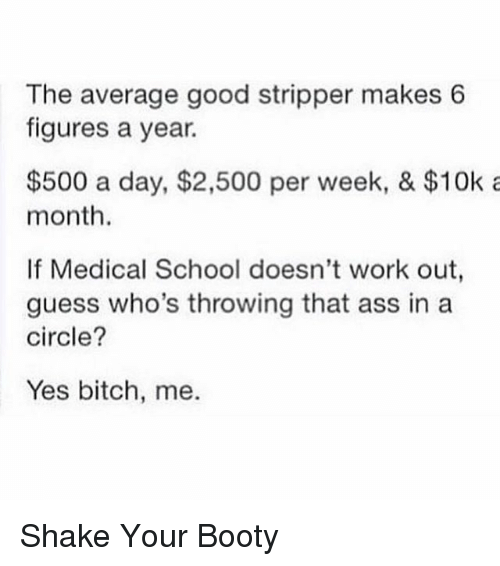Ass, Bitch, and Booty: The average good stripper makes 6  figures a year.  $500 a day, $2,500 per week, & $10k a  month.  If Medical School doesn't work out,  guess who's throwing that ass in a  circle?  Yes bitch, me. Shake Your Booty