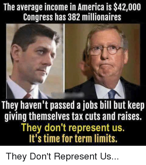 America, Memes, and Jobs: The average income in America is $42,000  Congress has 382 millionaires  They haven't passed a jobs bill but keep  giving themselves tax cuts and raises.  They don't represent us.  It's time for term limits. They Don't Represent Us...