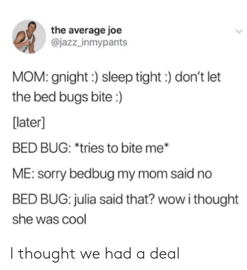 Sorry, Wow, and Bed Bugs: the average joe  @jazz_inmypants  MOM: gnight:) sleep tight) don't let  the bed bugs bite :)  [later]  BED BUG: *tries to bite me*  ME: sorry bedbug my mom said no  BED BUG: julia said that? wow i thought  she was cool I thought we had a deal