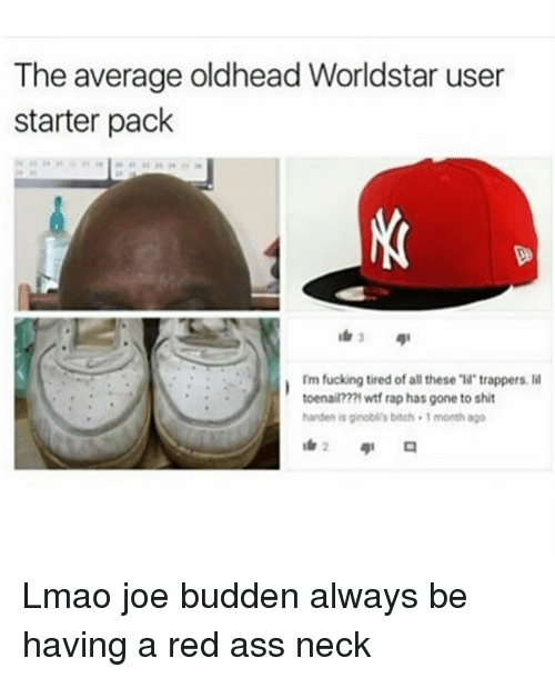 """Ass, Bitch, and Fucking: The average oldhead Worldstar user  starter pack  Im fucking tired of all these """"ll trappers. l  toenail???1 wtf rap has gone to shit  harden is ginobli's bitch 1 month ago Lmao joe budden always be having a red ass neck"""