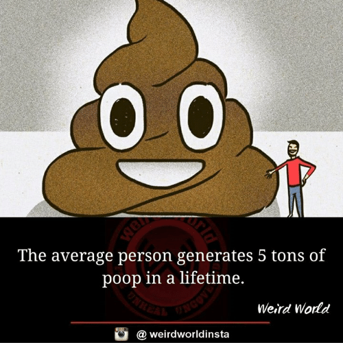 Memes, Poop, and Weird: The average person generates 5 tons of  poop in a lifetime.  Weird World  酉  @ weirdworldinsta