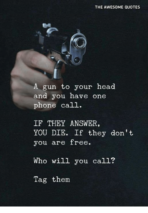 Phone Call Quotes Fair The Awesome Quotes A Gun To Your Head And You Have One Phone Call