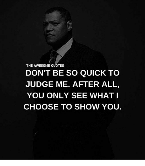 Judge Quotes Beauteous The AWESOME QUOTES DON'T BE SO QUICK TO JUDGE ME AFTER ALL YOU ONLY