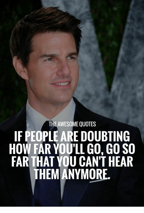 The Awesome Quotes If People Are Doubting How Far Youll Go Go So