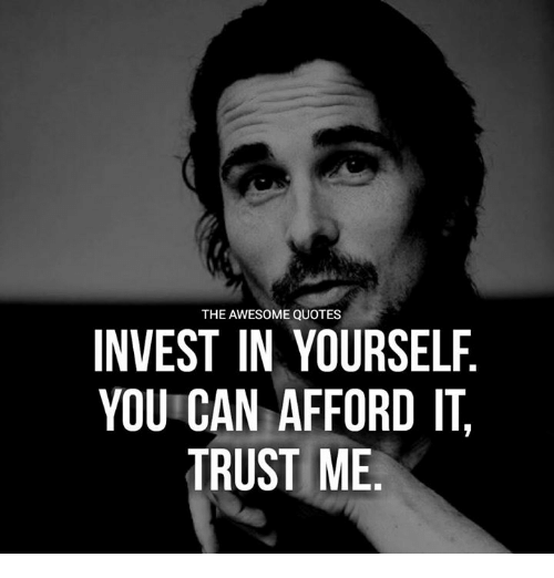 The Awesome Quotes Invest In Yourself You Can Afford It Trust Me