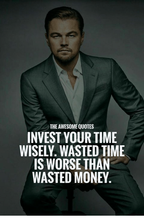 The Awesome Quotes Invest Your Time Wisely Wasted Time Is Worse Than