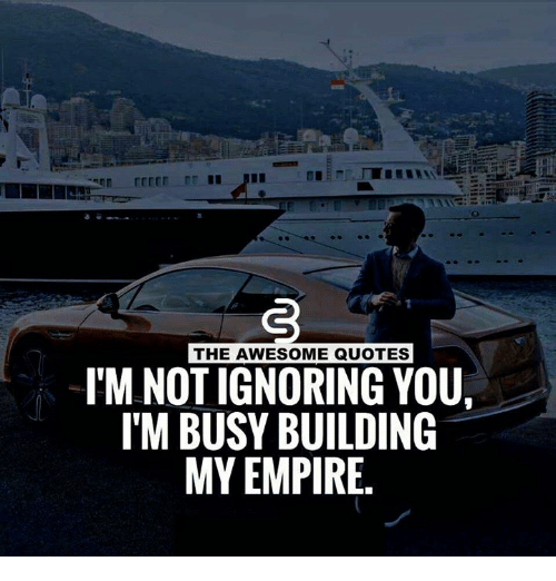 The Awesome Quotes Lmnotignoring You Itm Busy Building My Empire
