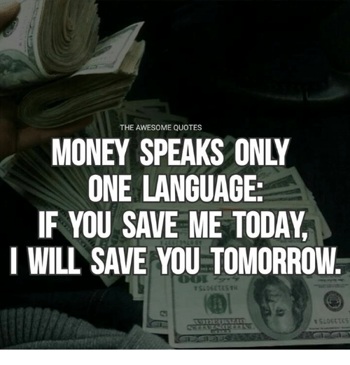 The Awesome Quotes Money Speaks Only One Language If You Save Me
