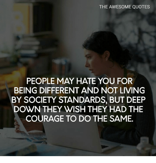 The Awesome Quotes People May Hate You For Being Different And Not