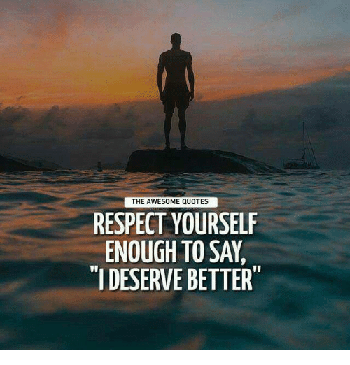 The AWESOME QUOTES RESPECT YOURSELF ENOUGH TO SAY IDESERVE