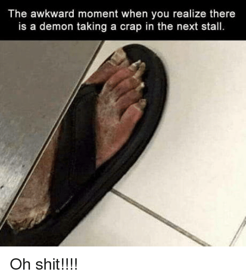 Shit, Awkward, and Awkward Moment: The awkward moment when you realize there  is a demon taking a crap in the next stall Oh shit!!!!