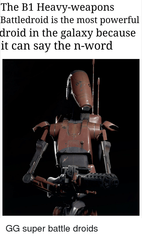 Gg, Word, and Powerful: The B1 Heavy-weapons  Battledroid is the most powerful  droid in the galaxy because  it can sav the n-word