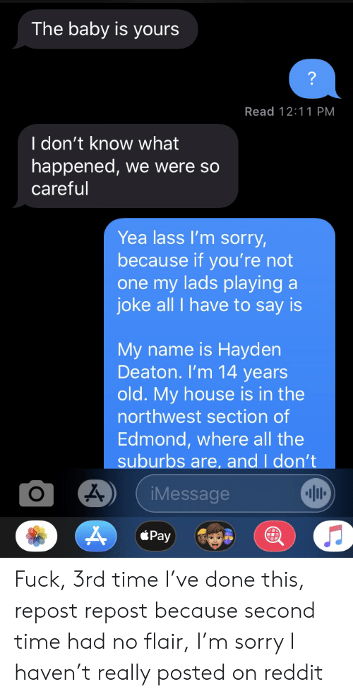 My House, Reddit, and Sorry: The baby is yours  Read 12:11 PM  I don't know what  happened, we were so  careful  Yea lass l'm sorry,  because if you're not  one my lads playing a  joke all I have to say is  My name is Hayden  Deaton. I'm 14 years  old. My house is in the  northwest section of  Edmond, where all the  suburbs are, and I don't  iMessage  Pay Fuck, 3rd time I've done this, repost repost because second time had no flair, I'm sorry I haven't really posted on reddit