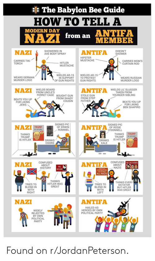 Confused, Hipster, and Moms: The Babylon Bee Guide  HOW TO TELL A  ANTIFA  MODERN DAY  from an  NAZI  MEMBER  DOESN'T  SHOWER  ANTIFA  SHOWERED IN  AXE BODY SPRAY  NAZI  HIPSTER  MUSTACHE  CARRIES TIKI  TORCH  CARRIES MOM'S  CURTAIN ROD  HITLER  MUSTACHE  WIELDS AR-15  TO PROTEST  GUN RIGHTS  WIELDS AR-15  IN SUPPORT  OF GUN RIGHTS  WEARS GERMAN  MURDER LOGO  WEARS RUSSIAN  MURDER LOGO  NAZI  ANTIFA  WIELDS BOARD  FROM UNCLE'S  FERRET CAGE BOUGHT GUN  WIELDS LIL' SLUGGER  TAKEN FROM  YOUNGER SIBLING  STOLE GUN  FROM STEP  FATHER  FROM SHADY  COUSIN  BEATS YOU UP  FOR LIKING  JEWS  BEATS YOU UP  FOR LIKING  BEN SHAPIRO  SIGNED PIC  OF ERWIN  ROMMEL  SIGNED PIC  OF ROSIE  O'DONNELL  NAZI  ANTIFA  TRUMP  IS HITLER  TRUMP  THINKS  TRUMP  IS HITLER  THINKS  TRUMP  IS HITLER  IS HITLER!  DRINKS  COORS  DRINKS  KALE  CONFUSED YAY, DICTATORS!  ABOUT  NAZIS  CONFUSED  ABOUT  HISTORY  ANTIFA  NAZI  YAY  HITLER!  ALL NAZIS  THINKS  HITLER WAS  GREAT  THINKS EVERY  DICTATOR  BUT HITLER  WAS GREAT  TRIES TO  BLEND IN  WITH  RIGHT  TRIES TO  BLEND IN  WITH  LEFT  NAZI  ANTIFA  HAILED AS  HEROES BY OWN  POLITICAL PARTY  WIDELY  REJECTED  BY OWN  POLITICAL  PARTY  45 Found on r/JordanPeterson.