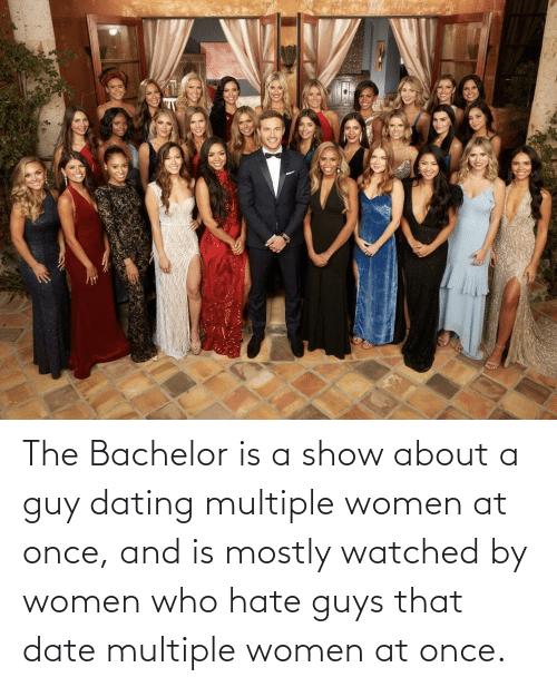 Dating, Bachelor, and Date: The Bachelor is a show about a guy dating multiple women at once, and is mostly watched by women who hate guys that date multiple women at once.