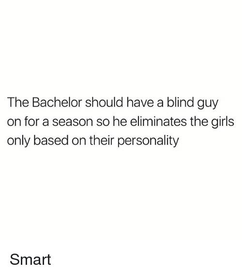 Girls, Memes, and Bachelor: The Bachelor should have a blind guy  on for a season so he eliminates the girls  only based on their personality Smart