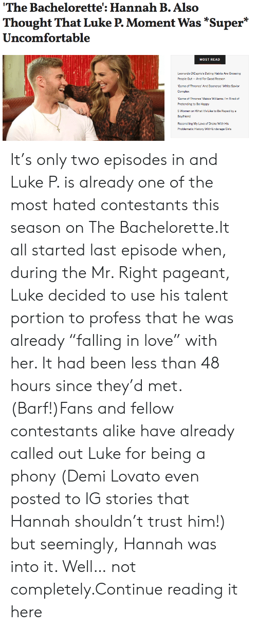 """Complex, Dating, and Demi Lovato: The Bachelorette': Hannah B.Also  Thought That Luke P. Moment Was *Super*  Uncomfortable  MOST READ  Leonardo DiCaprio's Dating Habits Are Grossing  People Out And For Good Reason  Game of Thrones' And Daenerys' White Savior  Complex  Game of Thrones' Maisie Williams: I'm Tired of  Pretending to Be Happy  5 Women on What It's Like to Be Raped bya  Boyfriend  Reconciling My Love of Drake With His  Problematic History With Underage Girls It's only two episodes in and Luke P. is already one of the most hated contestants this season on The Bachelorette.It all started last episode when, during the Mr. Right pageant, Luke decided to use his talent portion to profess that he was already """"falling in love"""" with her. It had been less than 48 hours since they'd met. (Barf!)Fans and fellow contestants alike have already called out Luke for being a phony (Demi Lovato even posted to IG stories that Hannah shouldn't trust him!) but seemingly, Hannah was into it. Well… not completely.Continue reading it here"""