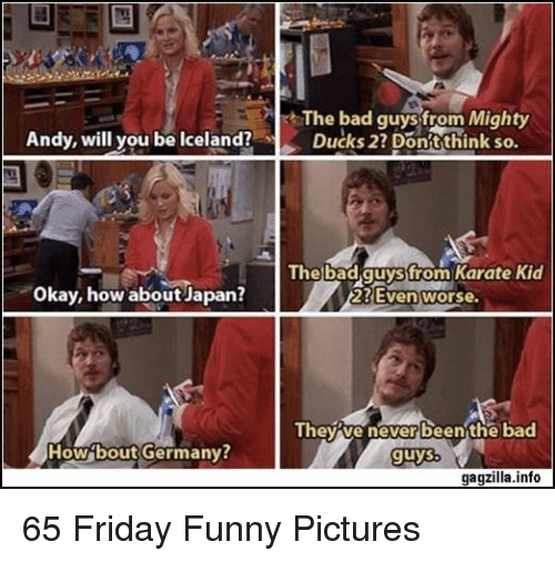 Bad, Friday, and Funny: The bad guys from Mighty  Ducks 27 Dontthink so.  Andy, will you be Iceland?  The bad.quyssfrom Karate Kid  Okay, how about Japan?  23Even worse.  Theyve never beenthe bad  How bout Germany  guys  gagzilla.info 65 Friday Funny Pictures