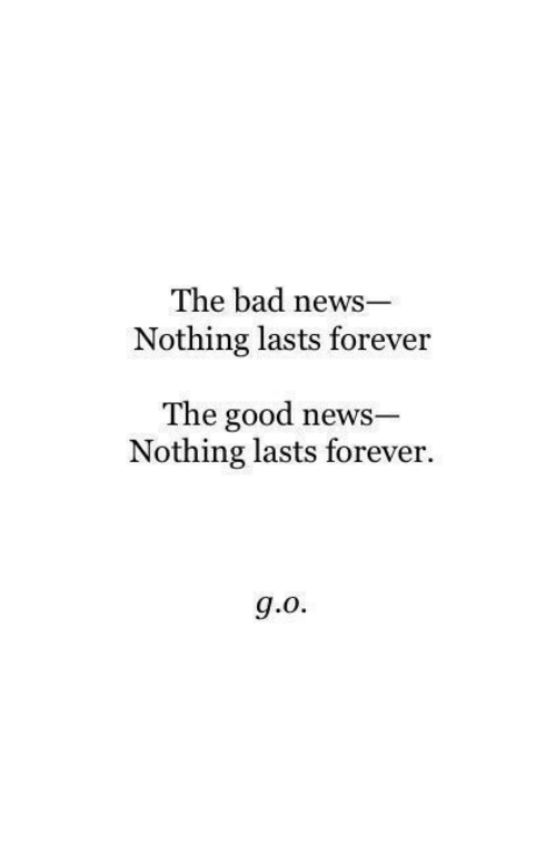 Bad, News, and Forever: The bad news  Nothing lasts forever  The good news  Nothing lasts forever.